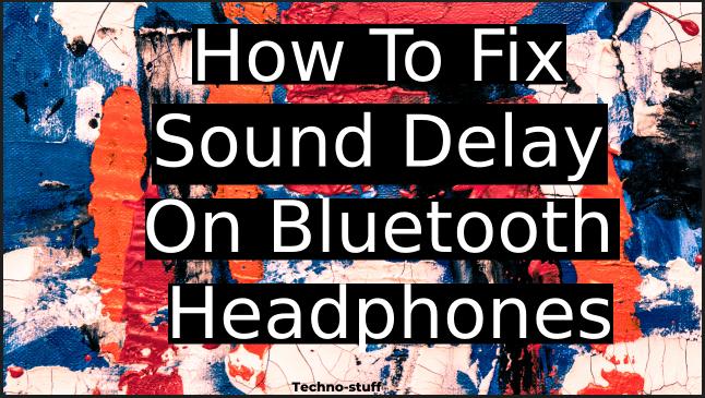 How-To-Fix-Sound-Delay-On-Bluetooth-Headphones