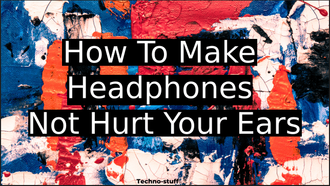 How To Make Headphones Not Hurt Your Ears